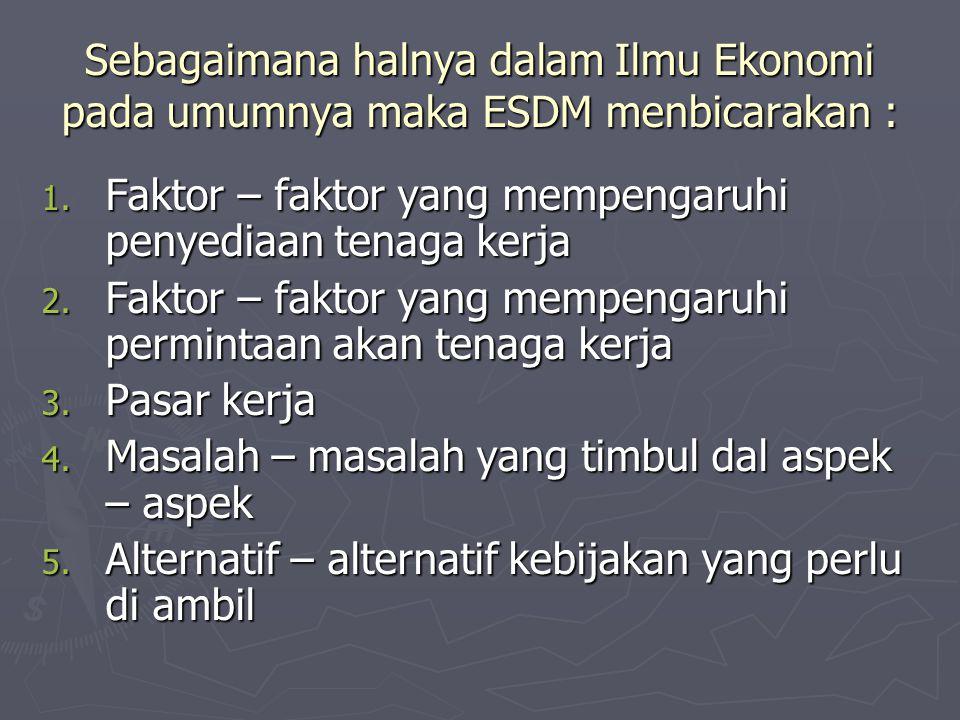 Sebagaimana halnya dalam Ilmu Ekonomi pada umumnya maka ESDM menbicarakan : 1. Faktor – faktor yang mempengaruhi penyediaan tenaga kerja 2. Faktor – f