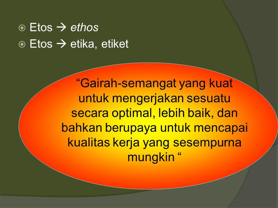 " Etos  ethos  Etos  etika, etiket ""Gairah-semangat yang kuat untuk mengerjakan sesuatu secara optimal, lebih baik, dan bahkan berupaya untuk menca"
