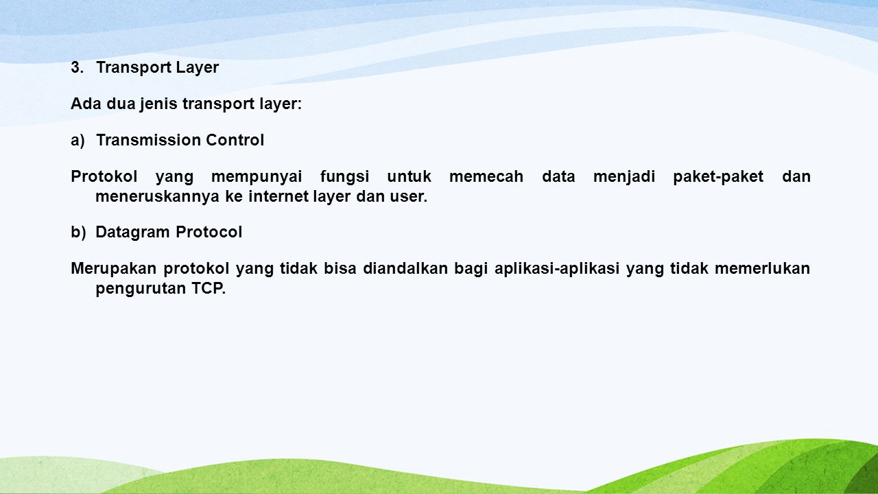 3.Transport Layer Ada dua jenis transport layer: a)Transmission Control Protokol yang mempunyai fungsi untuk memecah data menjadi paket-paket dan meneruskannya ke internet layer dan user.