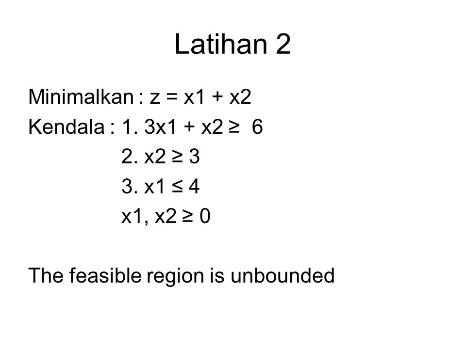 Latihan 2 Minimalkan : z = x1 + x2 Kendala : 1. 3x1 + x2 ≥ 6 2. x2 ≥ 3 3. x1 ≤ 4 x1, x2 ≥ 0 The feasible region is unbounded