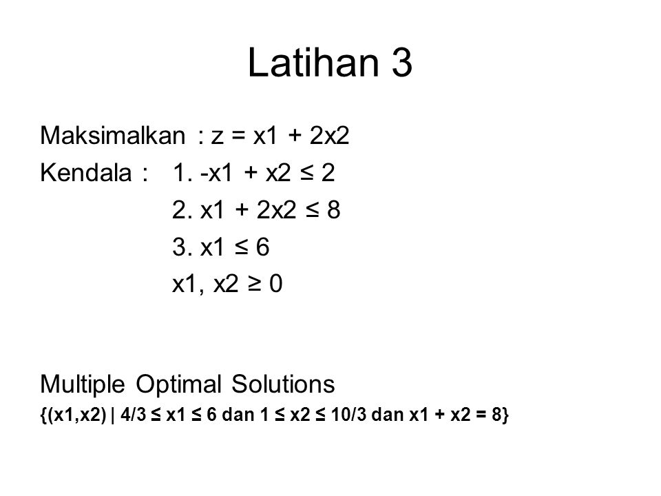 Latihan 3 Maksimalkan : z = x1 + 2x2 Kendala : 1. -x1 + x2 ≤ 2 2. x1 + 2x2 ≤ 8 3. x1 ≤ 6 x1, x2 ≥ 0 Multiple Optimal Solutions {(x1,x2) | 4/3 ≤ x1 ≤ 6