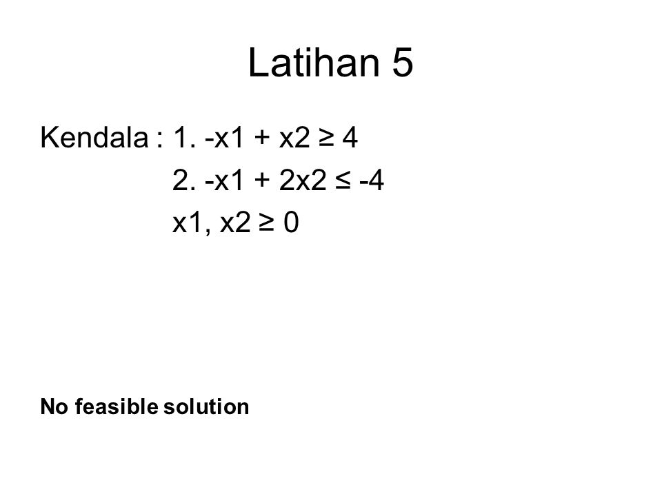 Latihan 5 Kendala : 1. -x1 + x2 ≥ 4 2. -x1 + 2x2 ≤ -4 x1, x2 ≥ 0 No feasible solution