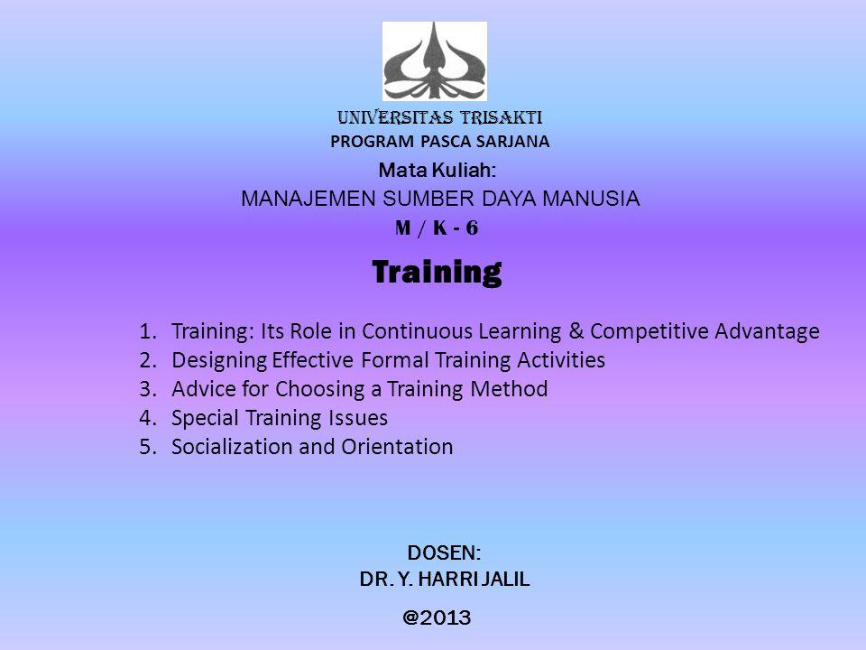 UNIVERSITAS TRISAKTI PROGRAM PASCA SARJANA Mata Kuliah: MANAJEMEN SUMBER DAYA MANUSIA M / K - 6 Training DOSEN: DR. Y. HARRI JALIL @2013 1.Training: I