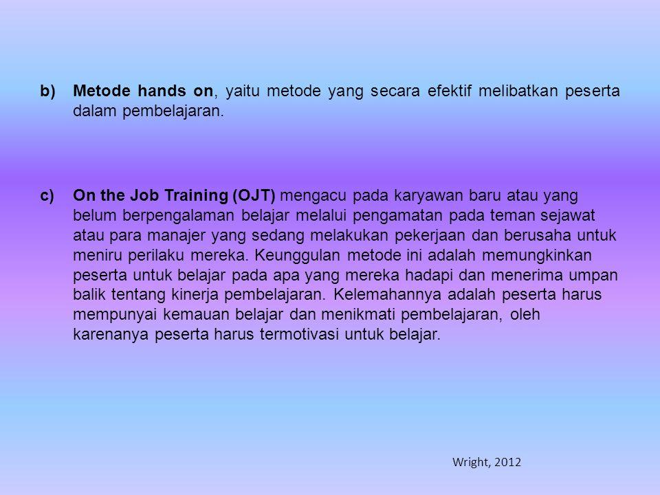 b)Metode hands on, yaitu metode yang secara efektif melibatkan peserta dalam pembelajaran. c)On the Job Training (OJT) mengacu pada karyawan baru atau