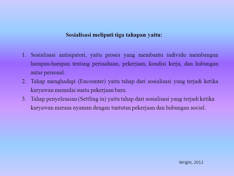 Sosialisasi meliputi tiga tahapan yaitu: 1.Sosialisasi antisipatori, yaitu proses yang membantu individu membangun harapan-harapan tentang perusahaan,