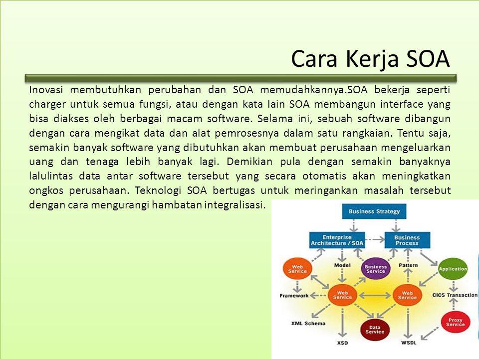 Cara Kerja SOA Inovasi membutuhkan perubahan dan SOA memudahkannya.SOA bekerja seperti charger untuk semua fungsi, atau dengan kata lain SOA membangun interface yang bisa diakses oleh berbagai macam software.
