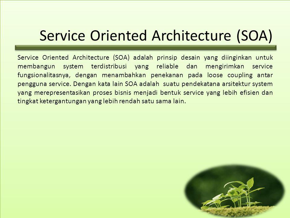 Service Oriented Architecture (SOA) Service Oriented Architecture (SOA) adalah prinsip desain yang diinginkan untuk membangun system terdistribusi yang reliable dan mengirimkan service fungsionalitasnya, dengan menambahkan penekanan pada loose coupling antar pengguna service.