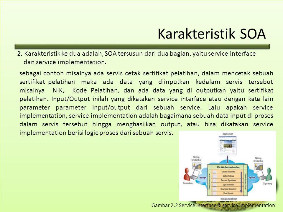 Karakteristik SOA Dalam SOA, SOA tidak memperdulikan service implementationnya di bangun dengan bahasa pemrograman apa, yang penting implementation dapat menerima input dan mengeluarkan output sesuai dengan Interfacenya.