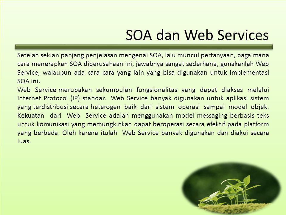 SOA dan Web Services Setelah sekian panjang penjelasan mengenai SOA, lalu muncul pertanyaan, bagaimana cara menerapkan SOA diperusahaan ini, jawabnya sangat sederhana, gunakanlah Web Service, walaupun ada cara cara yang lain yang bisa digunakan untuk implementasi SOA ini.