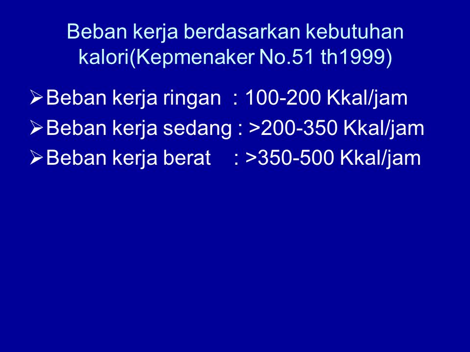 Beban kerja berdasarkan kebutuhan kalori(Kepmenaker No.51 th1999)  Beban kerja ringan : 100-200 Kkal/jam  Beban kerja sedang : >200-350 Kkal/jam  B
