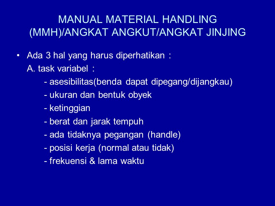 MANUAL MATERIAL HANDLING (MMH)/ANGKAT ANGKUT/ANGKAT JINJING •Ada 3 hal yang harus diperhatikan : A. task variabel : - asesibilitas(benda dapat dipegan