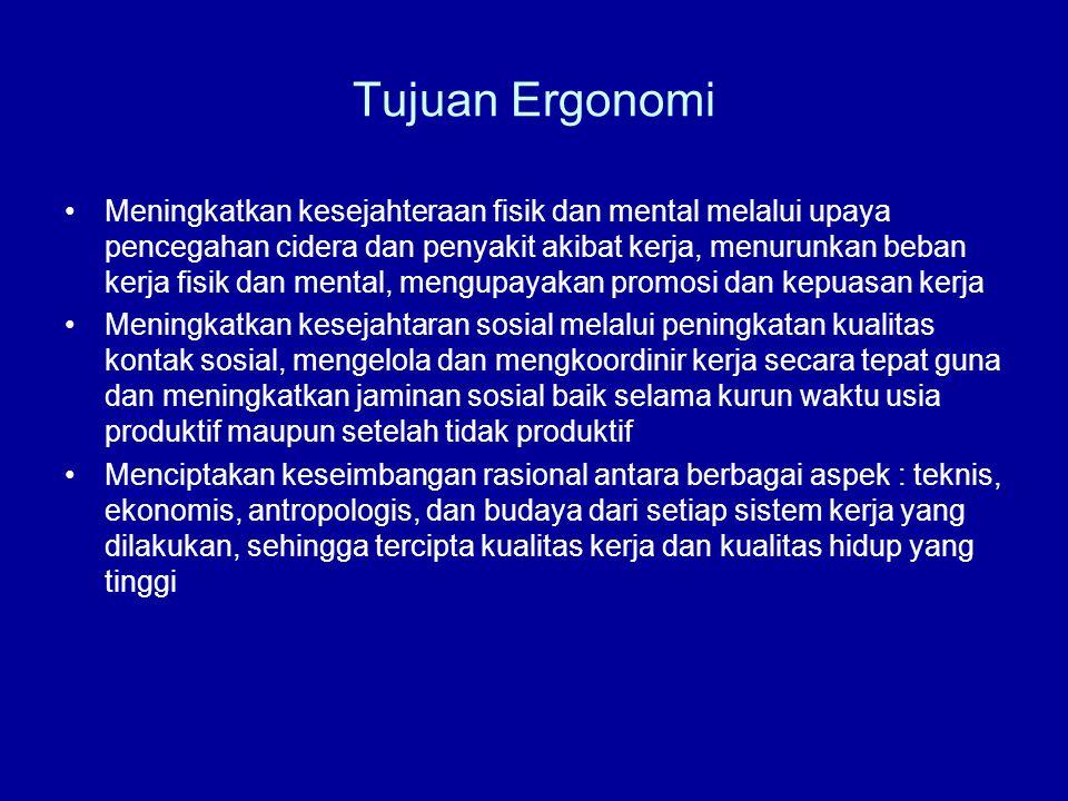 Tujuan Ergonomi •Meningkatkan kesejahteraan fisik dan mental melalui upaya pencegahan cidera dan penyakit akibat kerja, menurunkan beban kerja fisik d