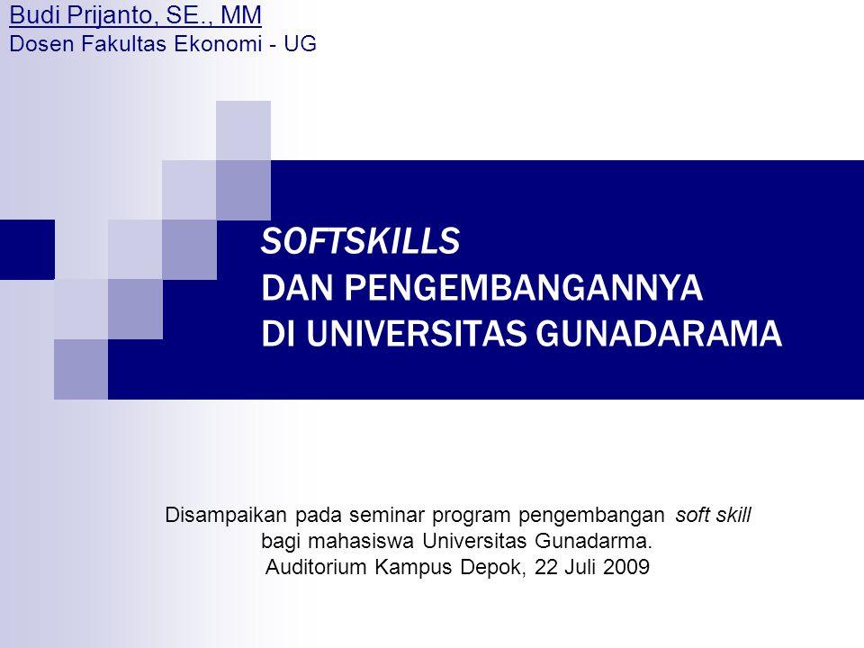 SOFTSKILLS DAN PENGEMBANGANNYA DI UNIVERSITAS GUNADARAMA Budi Prijanto, SE., MM Dosen Fakultas Ekonomi - UG Disampaikan pada seminar program pengemban