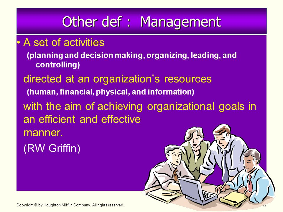 Copyright © by Houghton Mifflin Company. All rights reserved. 1–12 Other def : Management •A set of activities (planning and decision making, organizi