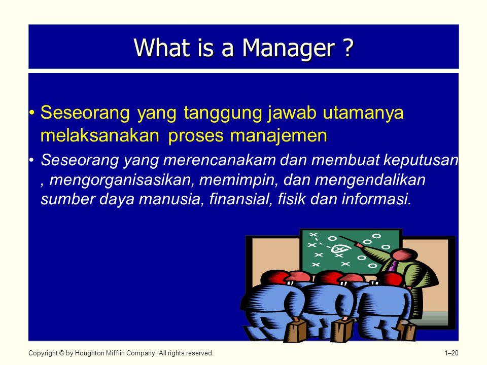 Copyright © by Houghton Mifflin Company. All rights reserved. 1–20 What is a Manager ? •Seseorang yang tanggung jawab utamanya melaksanakan proses man