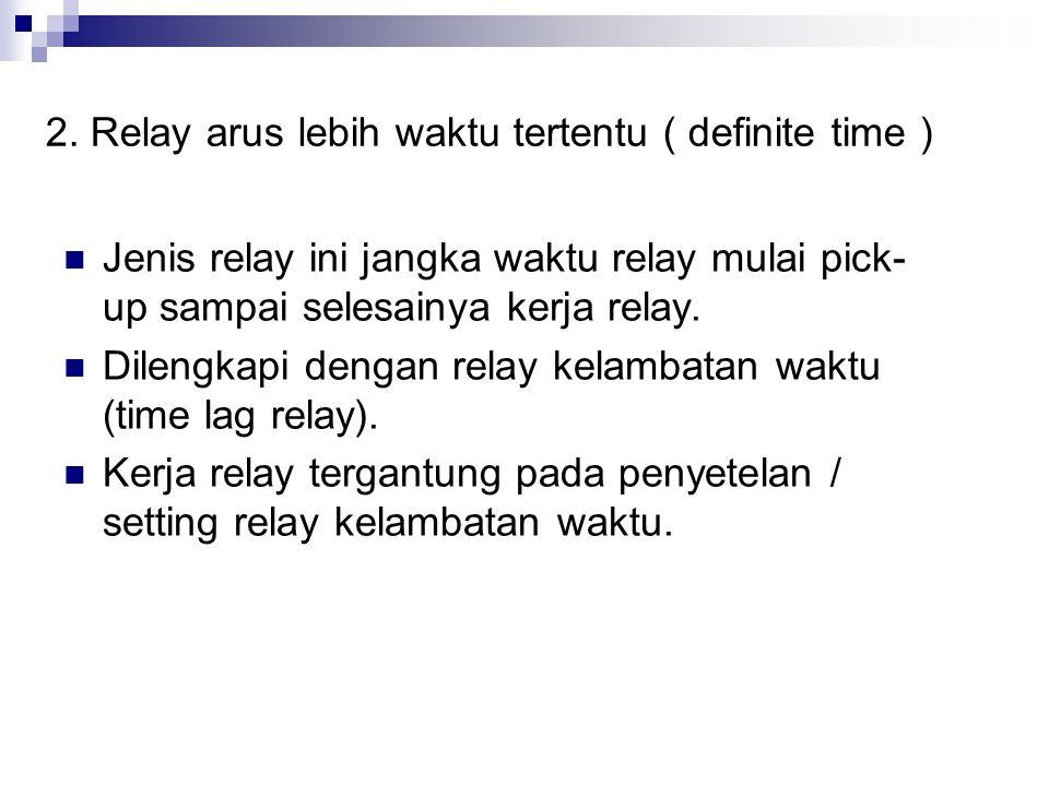 2. Relay arus lebih waktu tertentu ( definite time )  Jenis relay ini jangka waktu relay mulai pick- up sampai selesainya kerja relay.  Dilengkapi d