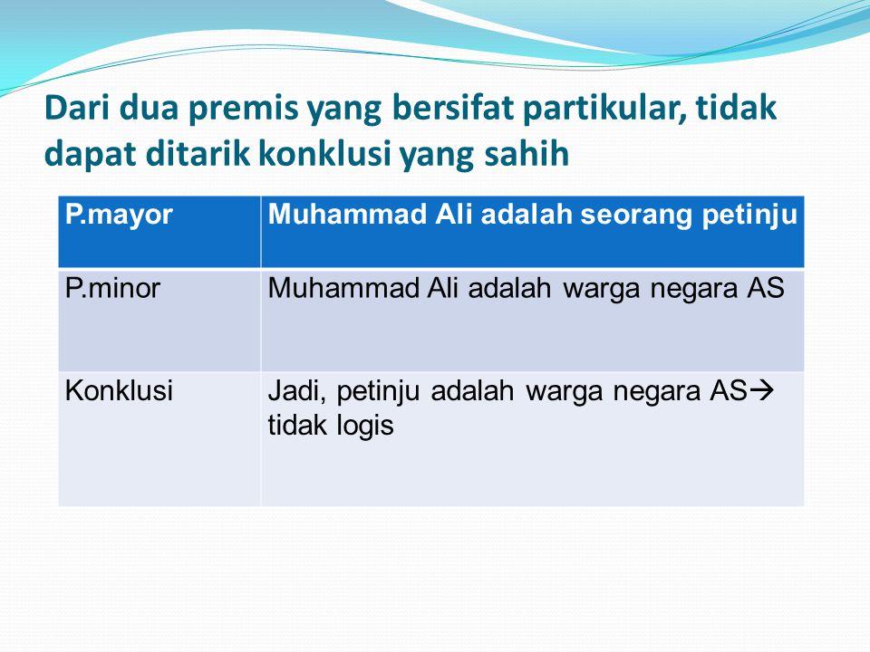 Dari dua premis yang bersifat partikular, tidak dapat ditarik konklusi yang sahih P.mayorMuhammad Ali adalah seorang petinju P.minorMuhammad Ali adalah warga negara AS KonklusiJadi, petinju adalah warga negara AS  tidak logis