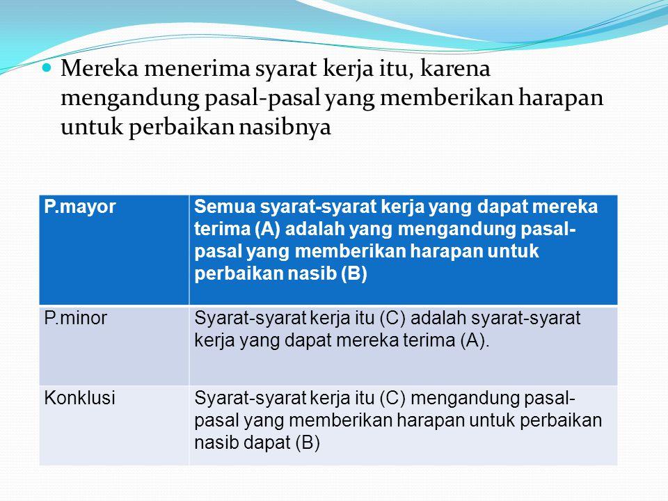  Mereka menerima syarat kerja itu, karena mengandung pasal-pasal yang memberikan harapan untuk perbaikan nasibnya P.mayorSemua syarat-syarat kerja yang dapat mereka terima (A) adalah yang mengandung pasal- pasal yang memberikan harapan untuk perbaikan nasib (B) P.minorSyarat-syarat kerja itu (C) adalah syarat-syarat kerja yang dapat mereka terima (A).