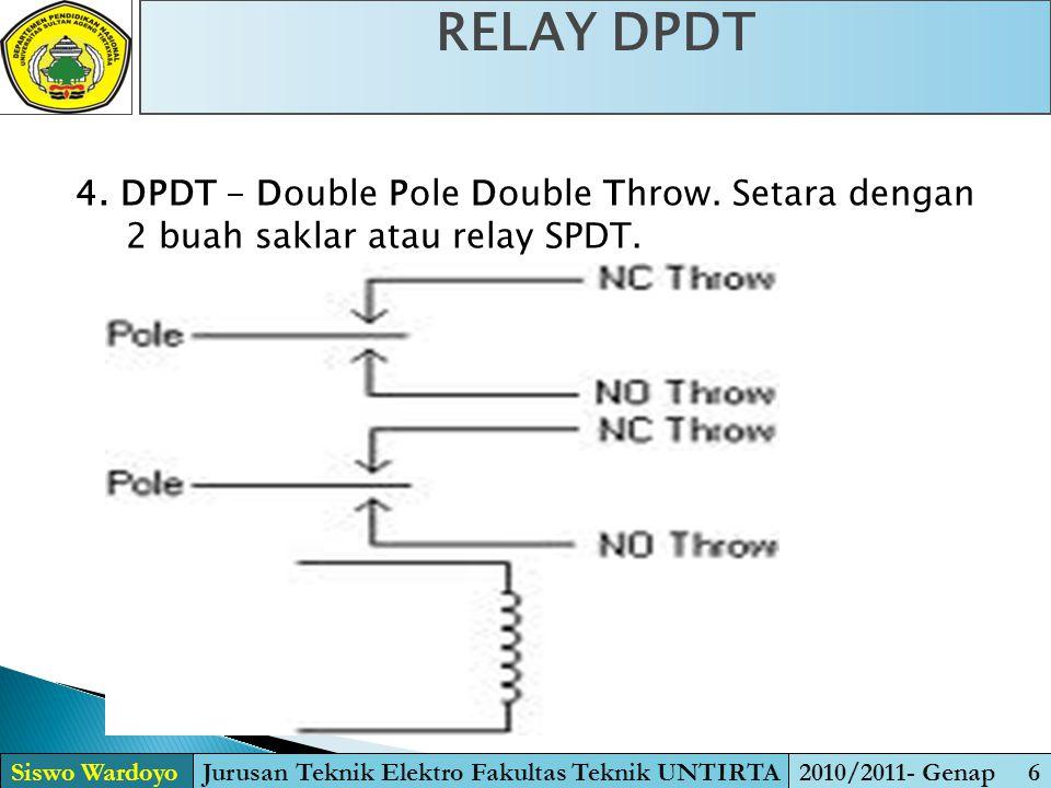 4. DPDT - Double Pole Double Throw. Setara dengan 2 buah saklar atau relay SPDT. RELAY DPDT Siswo WardoyoJurusan Teknik Elektro Fakultas Teknik UNTIRT