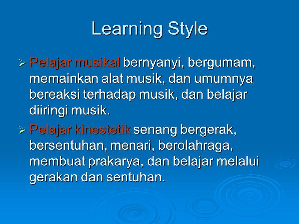 Learning Style  Pelajar musikal bernyanyi, bergumam, memainkan alat musik, dan umumnya bereaksi terhadap musik, dan belajar diiringi musik.  Pelajar