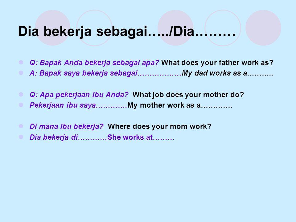 Dia bekerja sebagai…../Dia………  Q: Bapak Anda bekerja sebagai apa? What does your father work as?  A: Bapak saya bekerja sebagai………………My dad works as