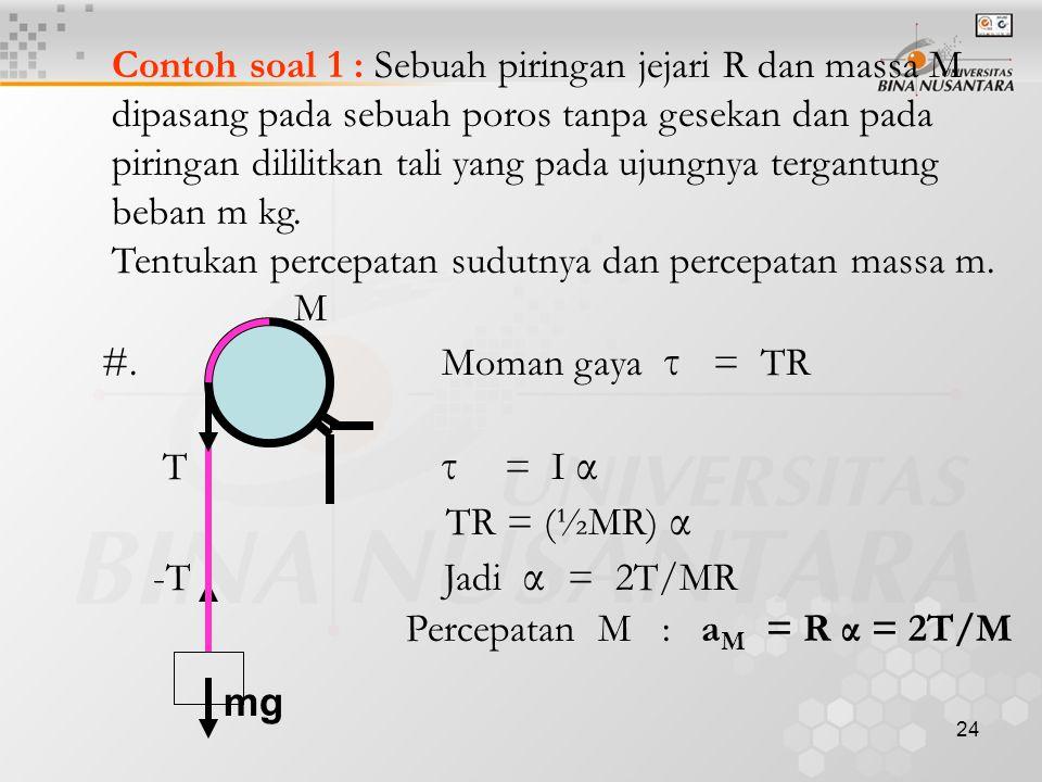 24 Contoh soal 1 : Sebuah piringan jejari R dan massa M dipasang pada sebuah poros tanpa gesekan dan pada piringan dililitkan tali yang pada ujungnya