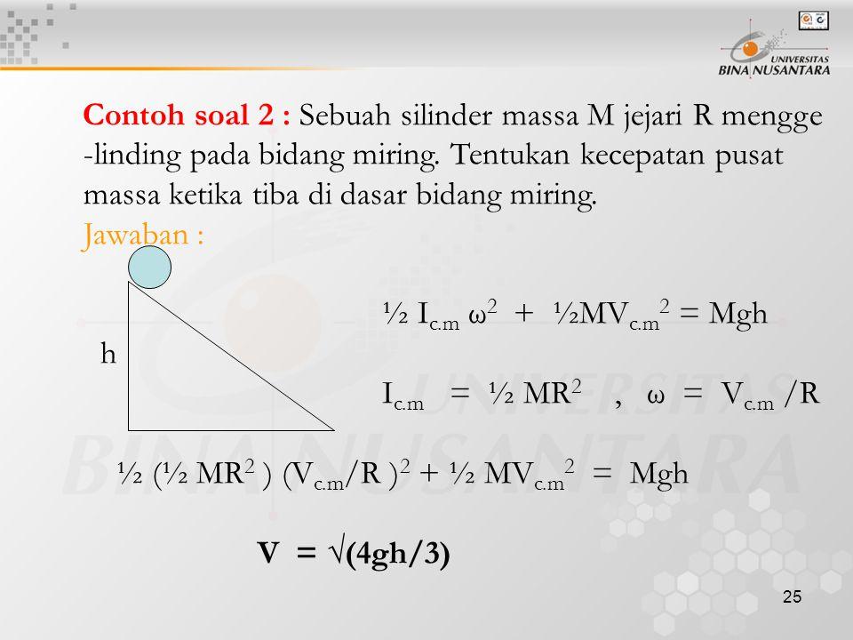 25 Contoh soal 2 : Sebuah silinder massa M jejari R mengge -linding pada bidang miring. Tentukan kecepatan pusat massa ketika tiba di dasar bidang mir