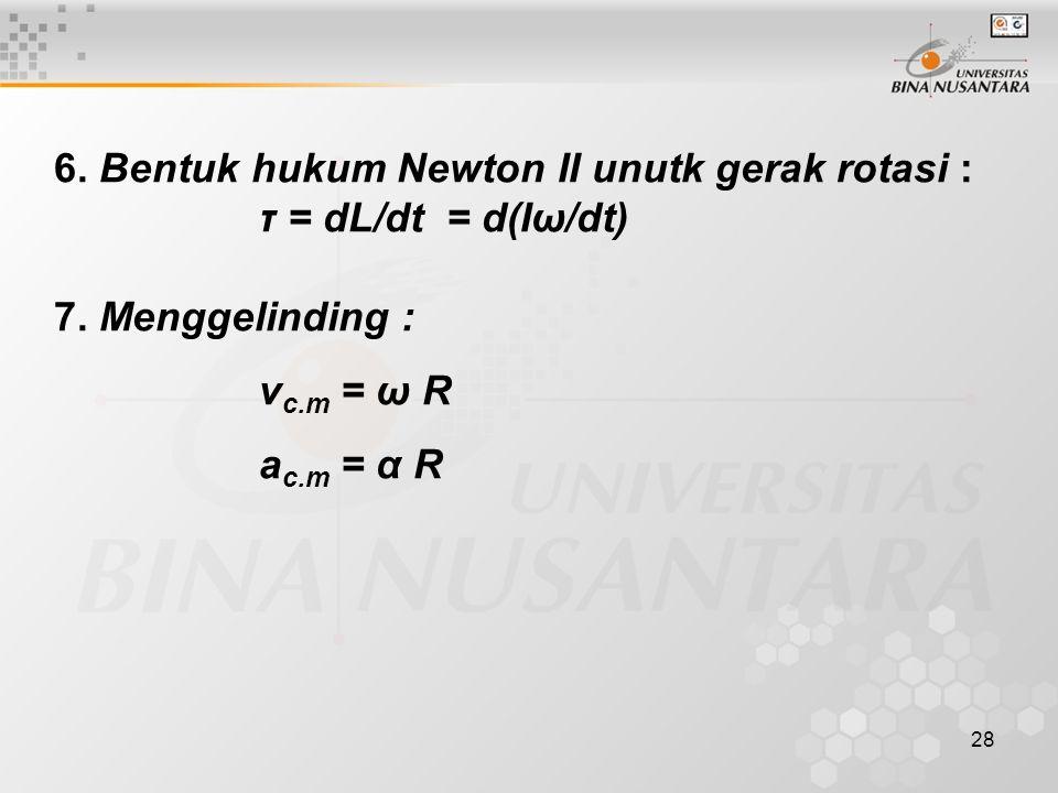 28 6. Bentuk hukum Newton II unutk gerak rotasi : τ = dL/dt = d(Iω/dt) 7. Menggelinding : v c.m = ω R a c.m = α R