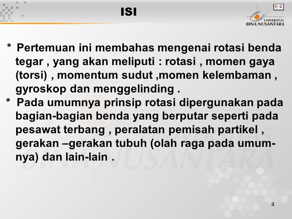 4 ISI * Pertemuan ini membahas mengenai rotasi benda. tegar, yang akan meliputi : rotasi, momen gaya. (torsi), momentum sudut,momen kelembaman,. gyros