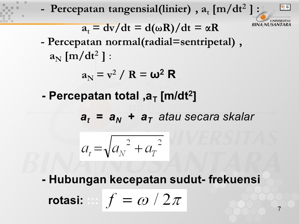 7 - Percepatan tangensial(linier), a t [m/dt 2 ] : a t = dv/dt = d(ωR)/dt = αR - Percepatan normal(radial=sentripetal), a N [m/dt 2 ] : a N = v 2 / R