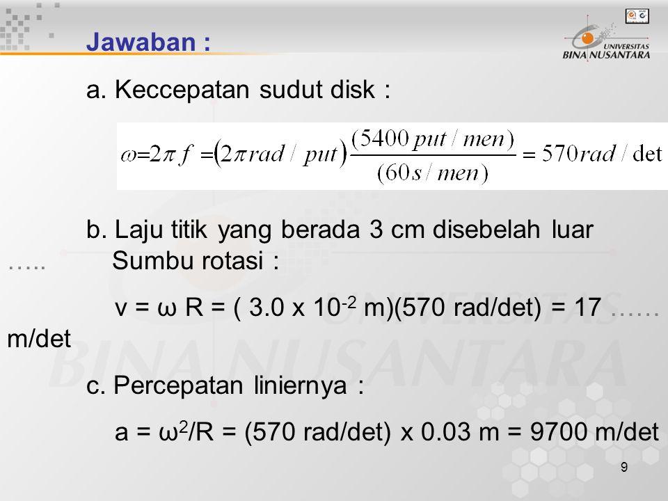 9 Jawaban : a. Keccepatan sudut disk : b. Laju titik yang berada 3 cm disebelah luar ….. Sumbu rotasi : v = ω R = ( 3.0 x 10 -2 m)(570 rad/det) = 17 …