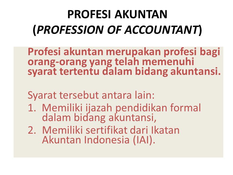 PROFESI AKUNTAN TERDIRI ATAS: 1.Akuntan Perusahaan (Private Accountant), 2.Akuntan Publik (Publik Accountant), 3.Akuntan Pemerintah (Government Accountant), 4.Akuntan Pendidik (Instruction Accountant),