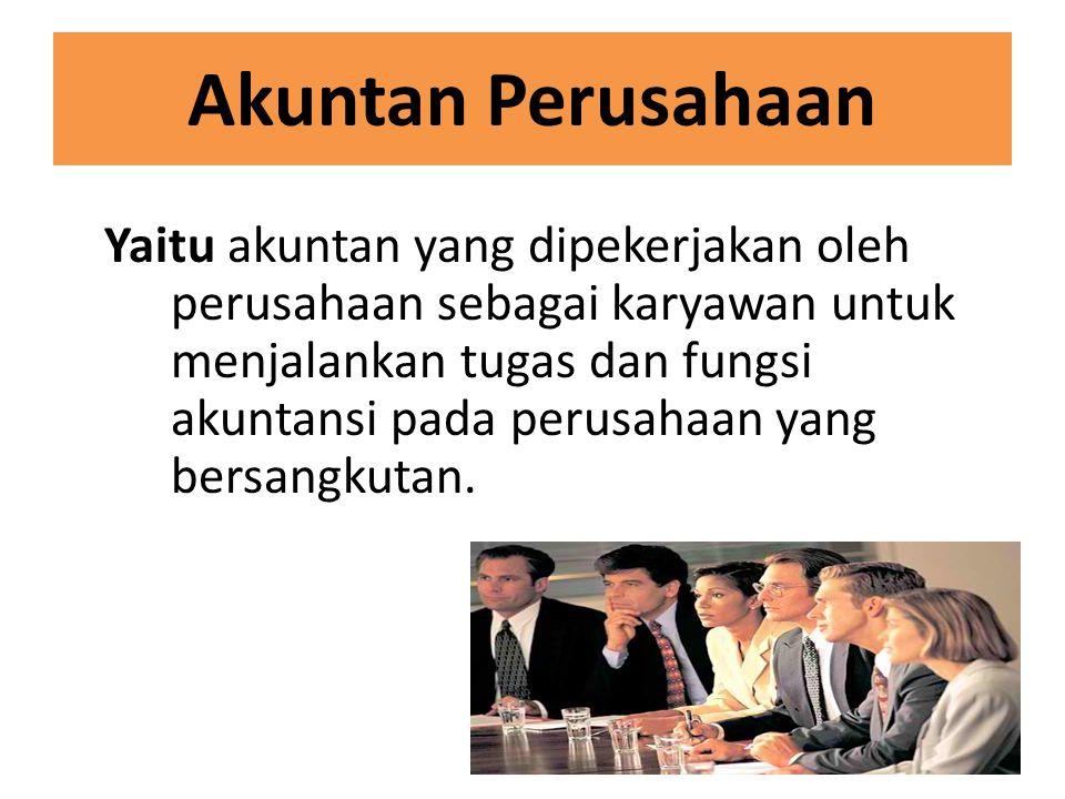 Akuntan Publik Yaitu akuntan yang bekerja secara independen untuk menjalankan tugas dan fungsi pemeriksaan terhadap kebenaran laporan keuangan dan proses akuntansi yang dijalankan oleh sebuah perusahaan.