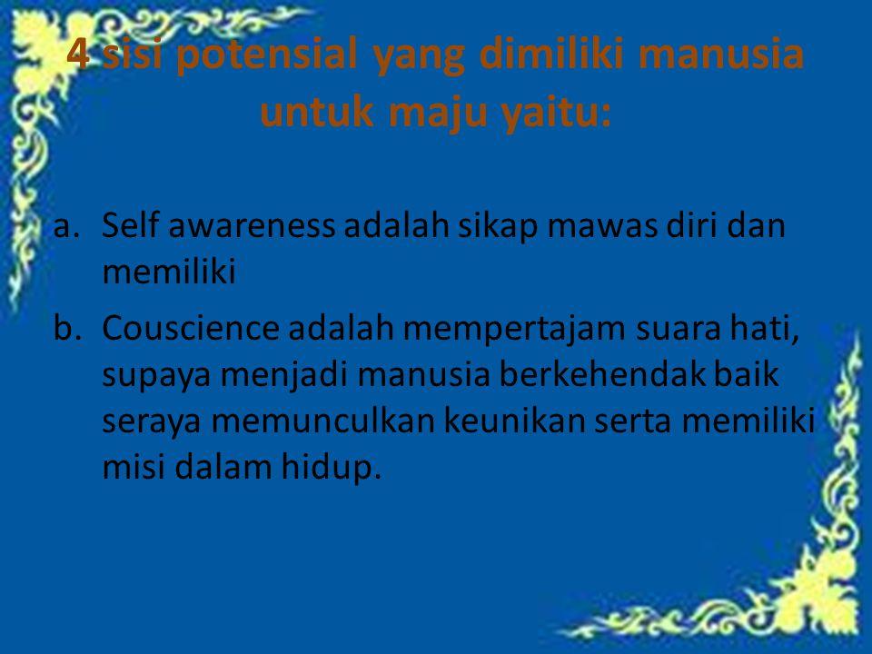 4 sisi potensial yang dimiliki manusia untuk maju yaitu: a.Self awareness adalah sikap mawas diri dan memiliki b.Couscience adalah mempertajam suara hati, supaya menjadi manusia berkehendak baik seraya memunculkan keunikan serta memiliki misi dalam hidup.