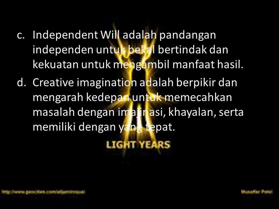 c. Independent Will adalah pandangan independen untuk bekal bertindak dan kekuatan untuk mengambil manfaat hasil. d.Creative imagination adalah berpik