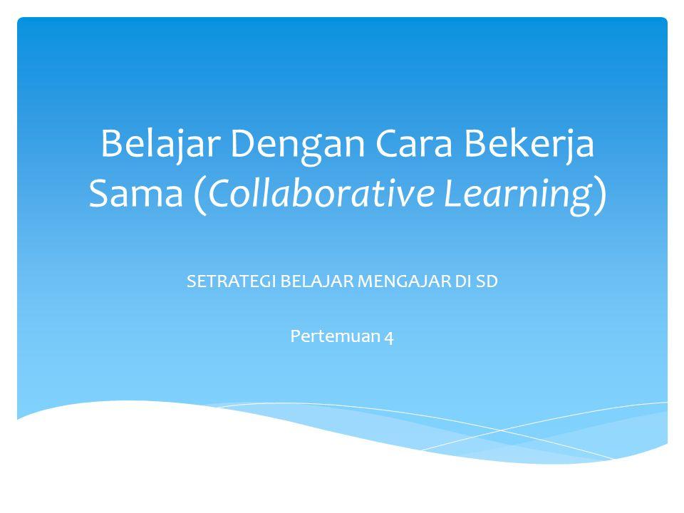 Belajar Dengan Cara Bekerja Sama (Collaborative Learning) SETRATEGI BELAJAR MENGAJAR DI SD Pertemuan 4