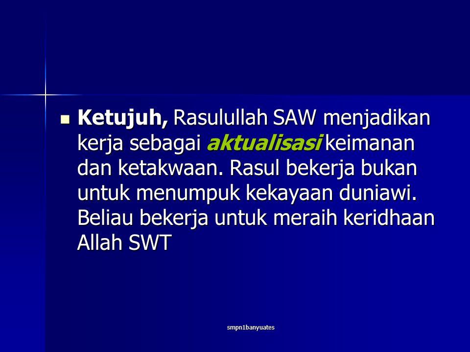 smpn1banyuates  Ketujuh, Rasulullah SAW menjadikan kerja sebagai aktualisasi keimanan dan ketakwaan.