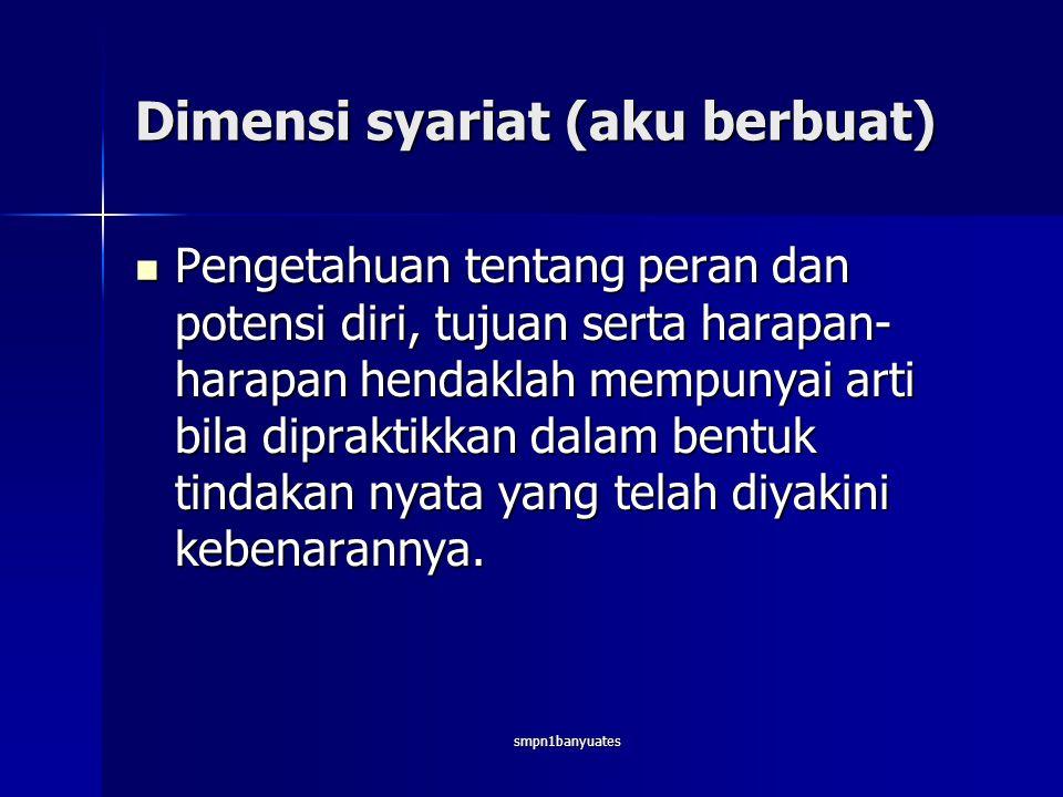 smpn1banyuates Dimensi syariat (aku berbuat)  Pengetahuan tentang peran dan potensi diri, tujuan serta harapan- harapan hendaklah mempunyai arti bila dipraktikkan dalam bentuk tindakan nyata yang telah diyakini kebenarannya.