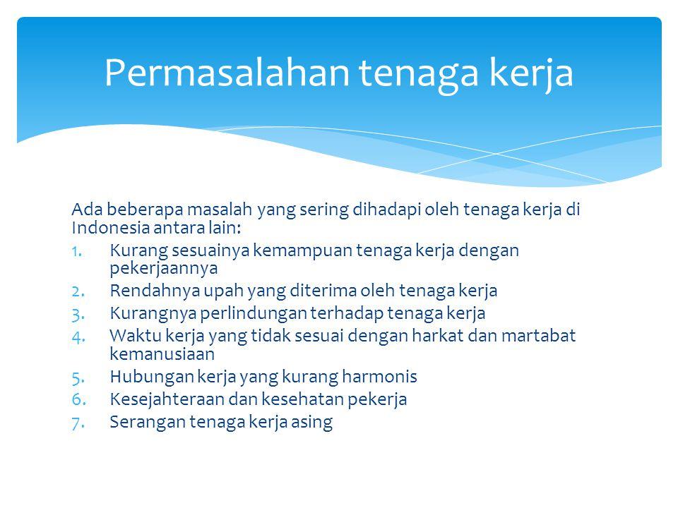 Ada beberapa masalah yang sering dihadapi oleh tenaga kerja di Indonesia antara lain: 1.Kurang sesuainya kemampuan tenaga kerja dengan pekerjaannya 2.Rendahnya upah yang diterima oleh tenaga kerja 3.Kurangnya perlindungan terhadap tenaga kerja 4.Waktu kerja yang tidak sesuai dengan harkat dan martabat kemanusiaan 5.Hubungan kerja yang kurang harmonis 6.Kesejahteraan dan kesehatan pekerja 7.Serangan tenaga kerja asing Permasalahan tenaga kerja