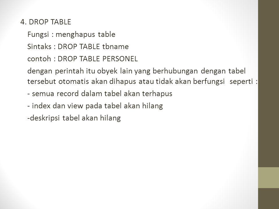 4. DROP TABLE Fungsi : menghapus table Sintaks : DROP TABLE tbname contoh : DROP TABLE PERSONEL dengan perintah itu obyek lain yang berhubungan dengan