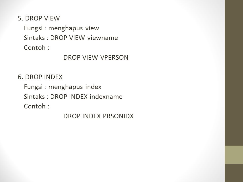 5. DROP VIEW Fungsi : menghapus view Sintaks : DROP VIEW viewname Contoh : DROP VIEW VPERSON 6. DROP INDEX Fungsi : menghapus index Sintaks : DROP IND
