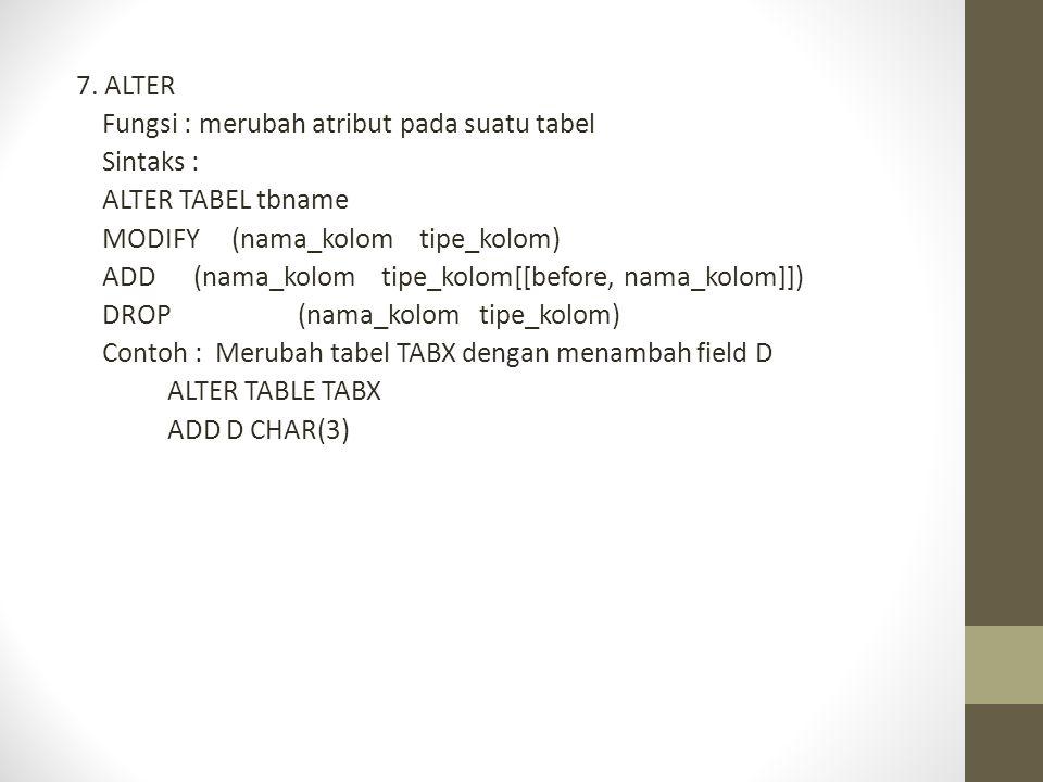 7. ALTER Fungsi : merubah atribut pada suatu tabel Sintaks : ALTER TABEL tbname MODIFY (nama_kolom tipe_kolom) ADD (nama_kolom tipe_kolom[[before, nam