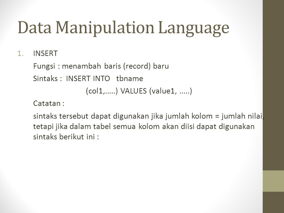 Data Manipulation Language 1.INSERT Fungsi : menambah baris (record) baru Sintaks : INSERT INTO tbname (col1,.....) VALUES (value1,.....) Catatan : si