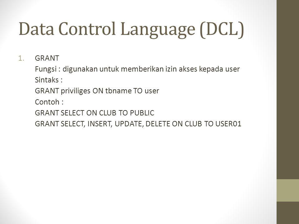 Data Control Language (DCL) 1.GRANT Fungsi : digunakan untuk memberikan izin akses kepada user Sintaks : GRANT priviliges ON tbname TO user Contoh : G
