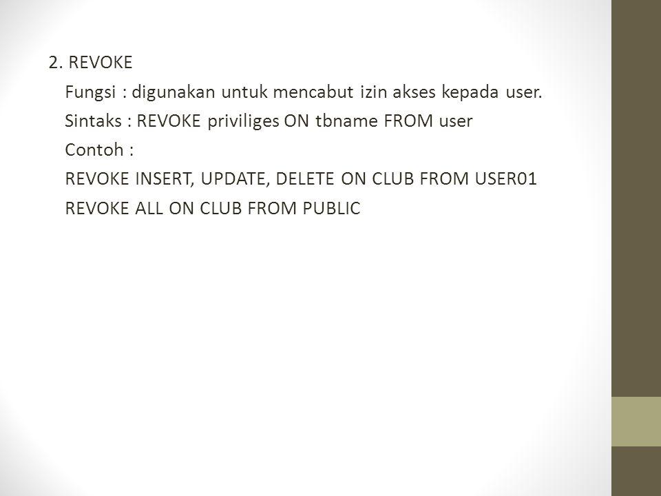 2. REVOKE Fungsi : digunakan untuk mencabut izin akses kepada user. Sintaks : REVOKE priviliges ON tbname FROM user Contoh : REVOKE INSERT, UPDATE, DE