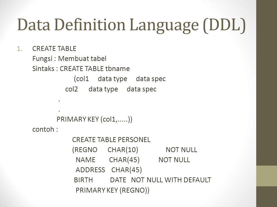Data Definition Language (DDL) 1.CREATE TABLE Fungsi : Membuat tabel Sintaks : CREATE TABLE tbname (col1 data type data spec col2 data type data spec.