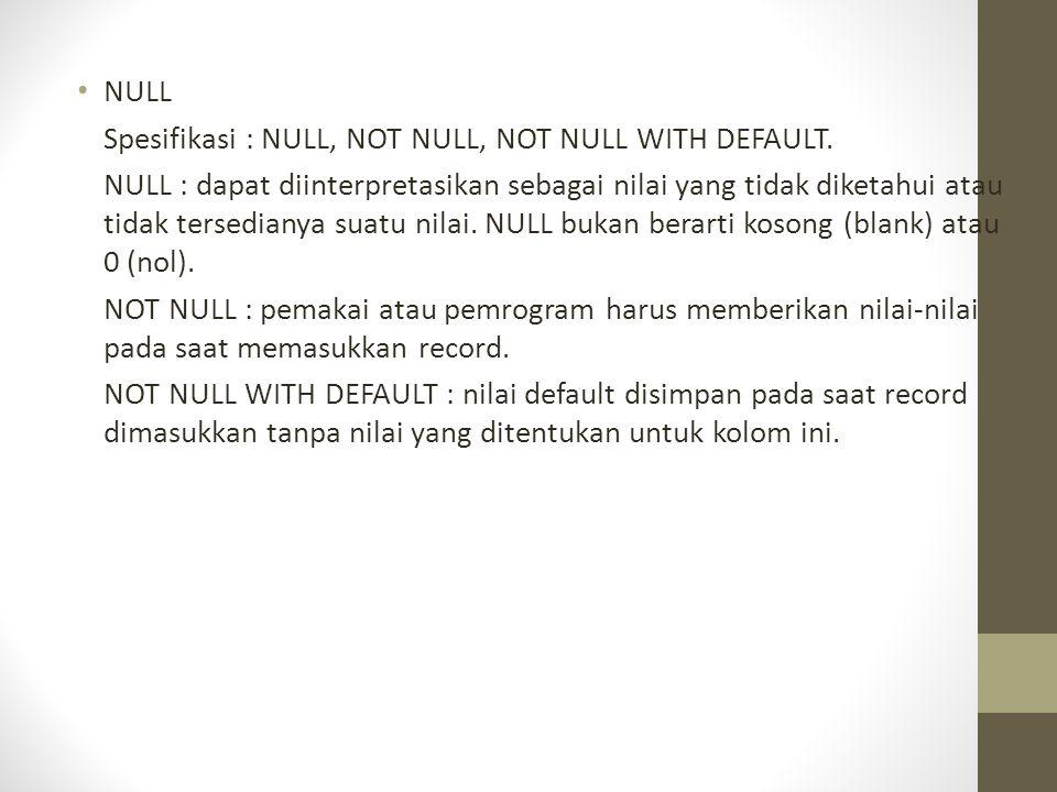 • NULL Spesifikasi : NULL, NOT NULL, NOT NULL WITH DEFAULT. NULL : dapat diinterpretasikan sebagai nilai yang tidak diketahui atau tidak tersedianya s