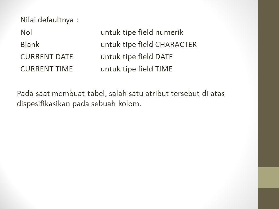 Nilai defaultnya : Nol untuk tipe field numerik Blankuntuk tipe field CHARACTER CURRENT DATEuntuk tipe field DATE CURRENT TIMEuntuk tipe field TIME Pa