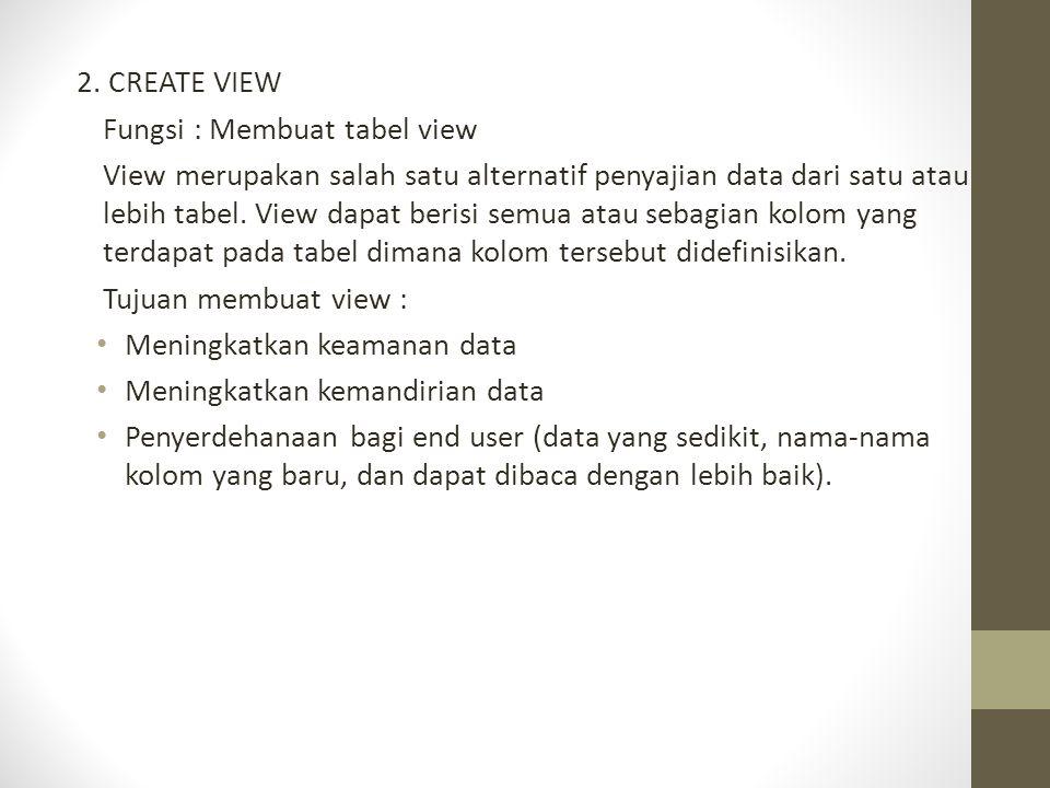 2. CREATE VIEW Fungsi : Membuat tabel view View merupakan salah satu alternatif penyajian data dari satu atau lebih tabel. View dapat berisi semua ata