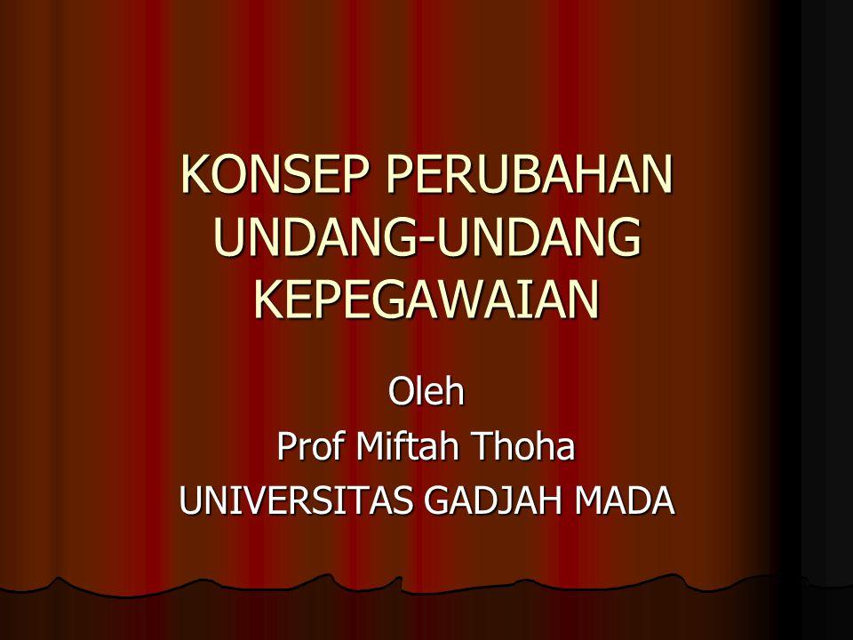 KONSEP PERUBAHAN UNDANG-UNDANG KEPEGAWAIAN Oleh Prof Miftah Thoha UNIVERSITAS GADJAH MADA